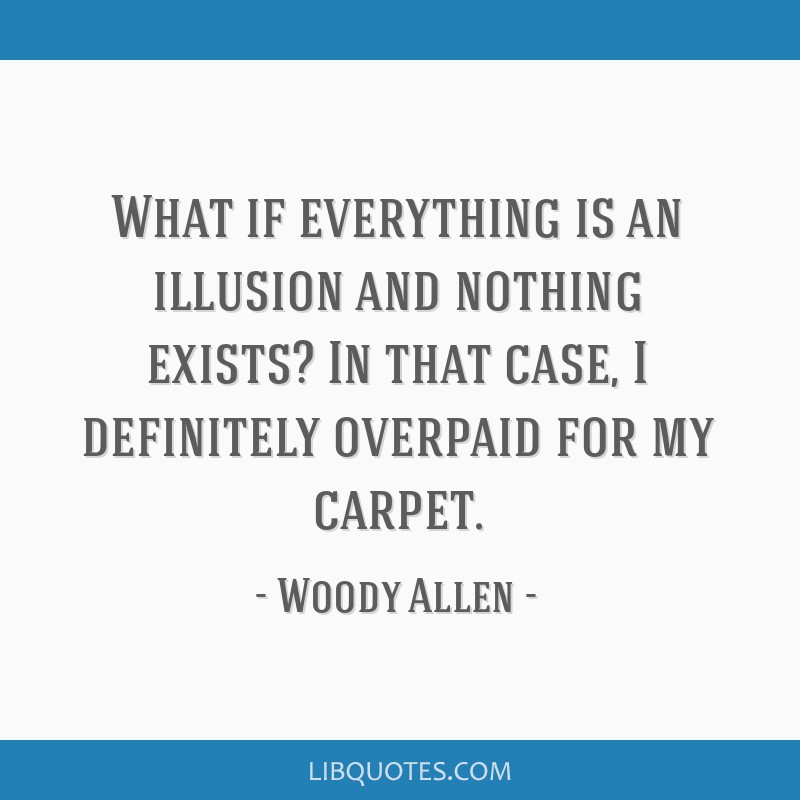 What if everything is an illusion and nothing exists? In that case, I definitely overpaid for my carpet.