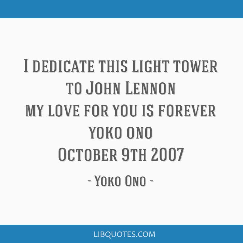 I dedicate this light tower to John Lennon my love for you is forever yoko ono October 9th 2007