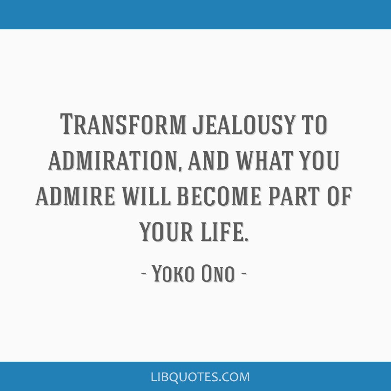 Transform Jealousy To Admiration And What You Admire Will Become