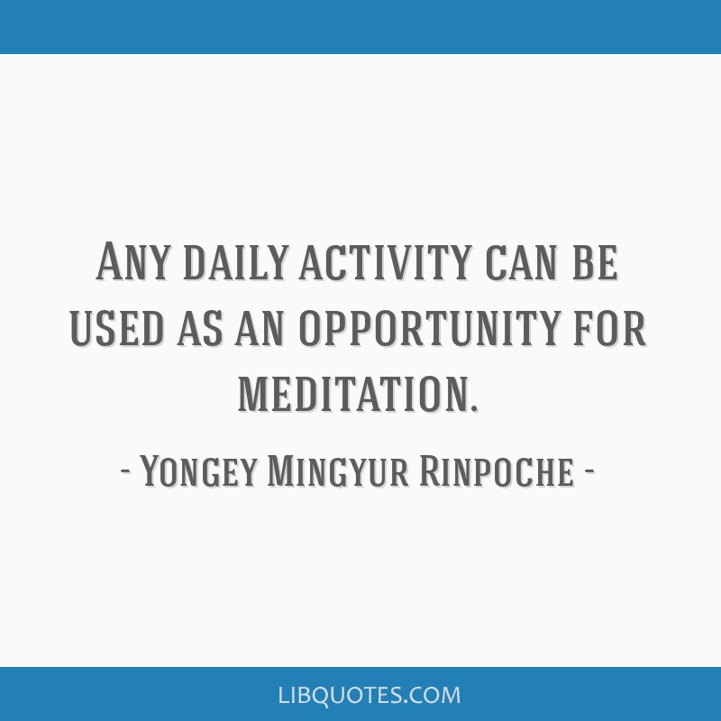 Any daily activity can be used as an opportunity for meditation.