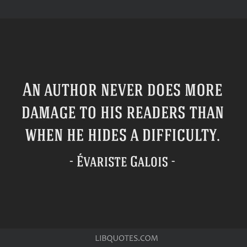 An author never does more damage to his readers than when he hides a difficulty.