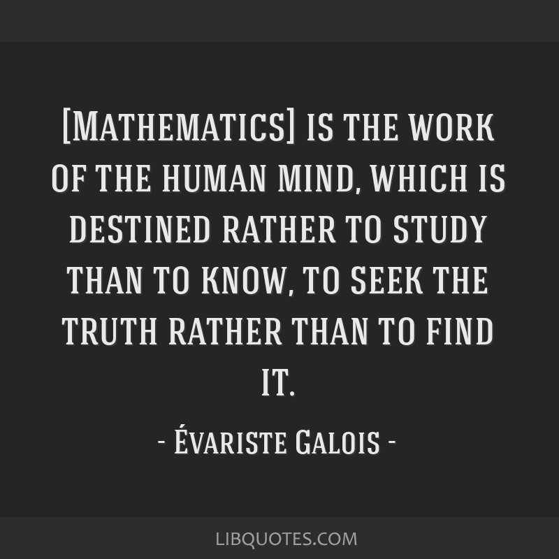 [Mathematics] is the work of the human mind, which is destined rather to study than to know, to seek the truth rather than to find it.