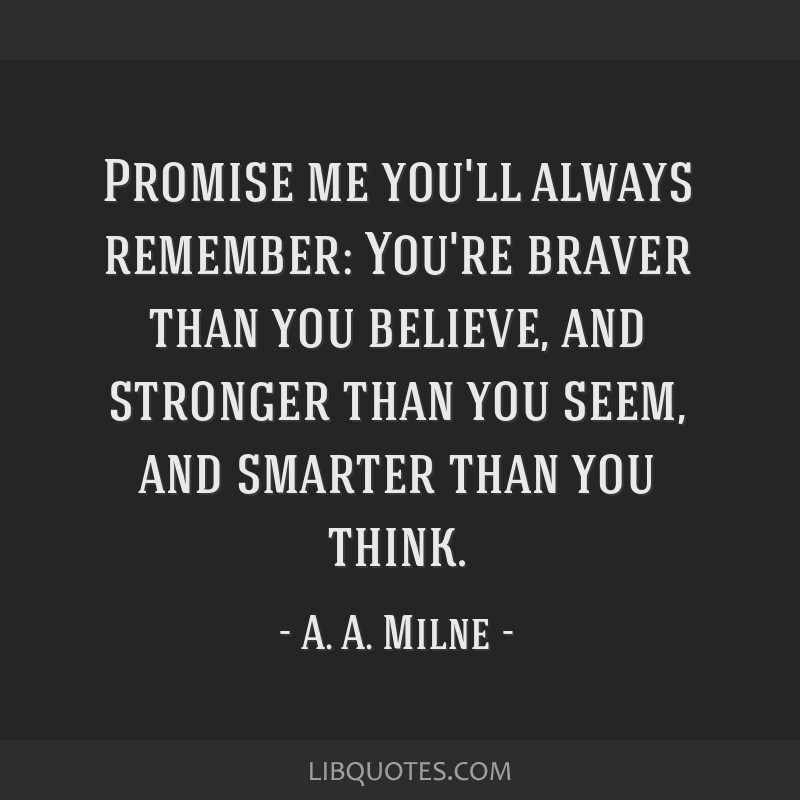 Promise me you'll always remember: You're braver than you believe, and stronger than you seem, and smarter than you think.