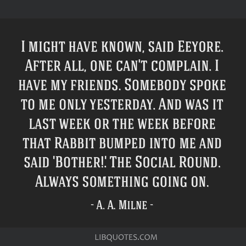 I might have known, said Eeyore. After all, one can't complain. I have my friends. Somebody spoke to me only yesterday. And was it last week or the...