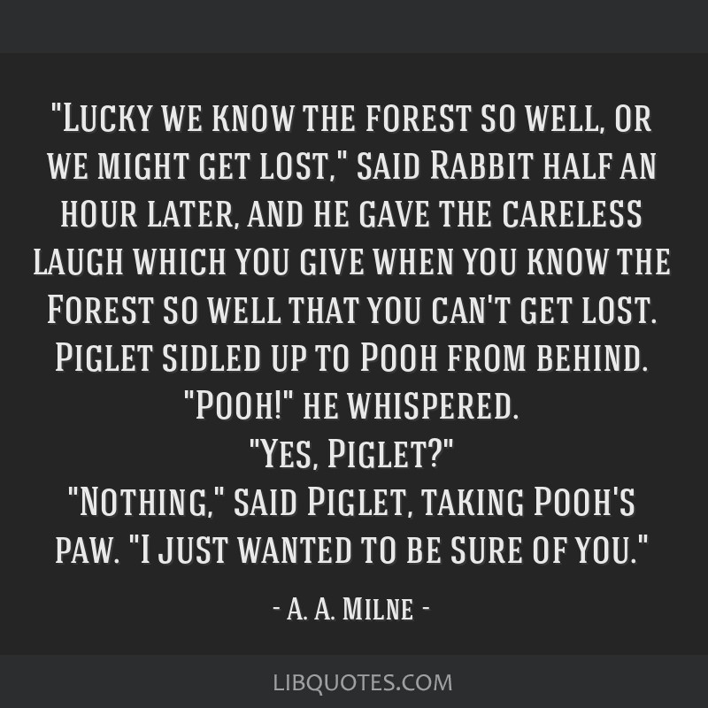 Lucky we know the forest so well, or we might get lost, said Rabbit half an hour later, and he gave the careless laugh which you give when you know...