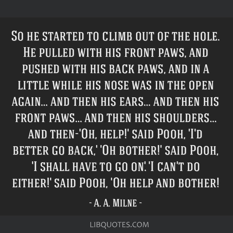 So he started to climb out of the hole. He pulled with his front paws, and pushed with his back paws, and in a little while his nose was in the open...