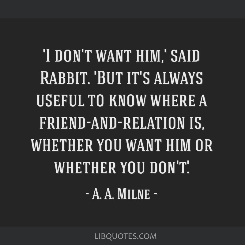 'I don't want him,' said Rabbit. 'But it's always useful to know where a friend-and-relation is, whether you want him or whether you don't.'