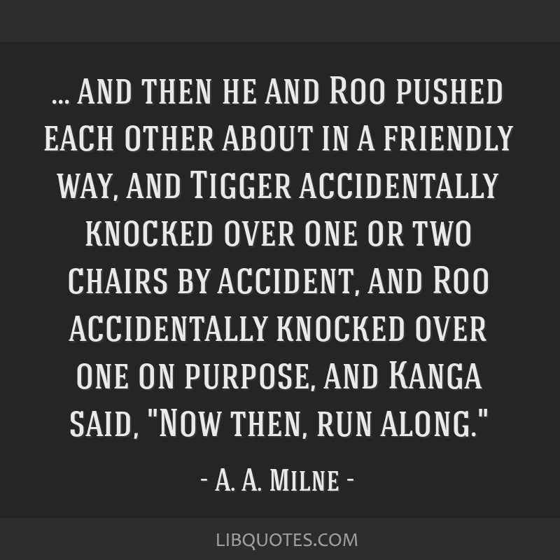 And then he and Roo pushed each other about in a friendly way, and Tigger accidentally knocked over one or two chairs by accident, and Roo...