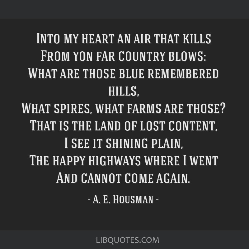 Into my heart an air that kills From yon far country blows: What are those blue remembered hills, What spires, what farms are those? That is the land ...