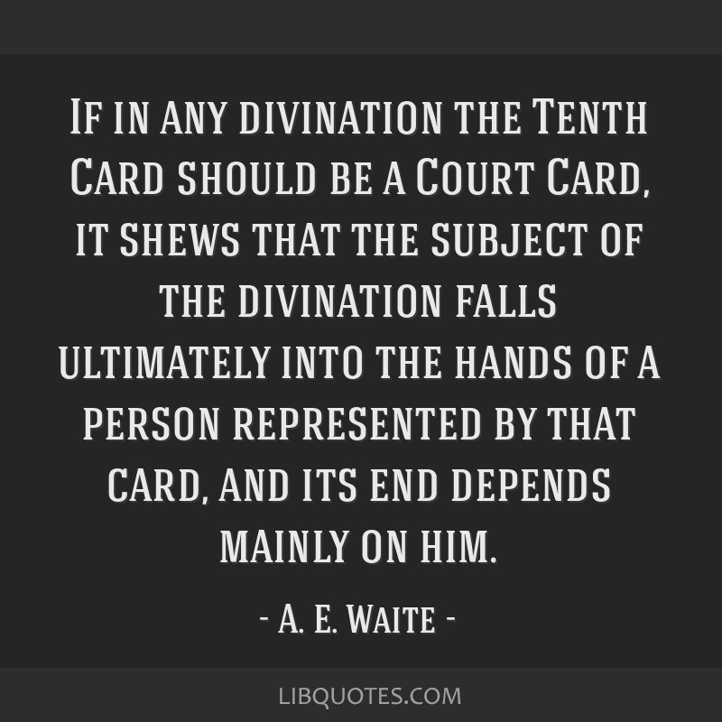 If in any divination the Tenth Card should be a Court Card, it shews that the subject of the divination falls ultimately into the hands of a person...