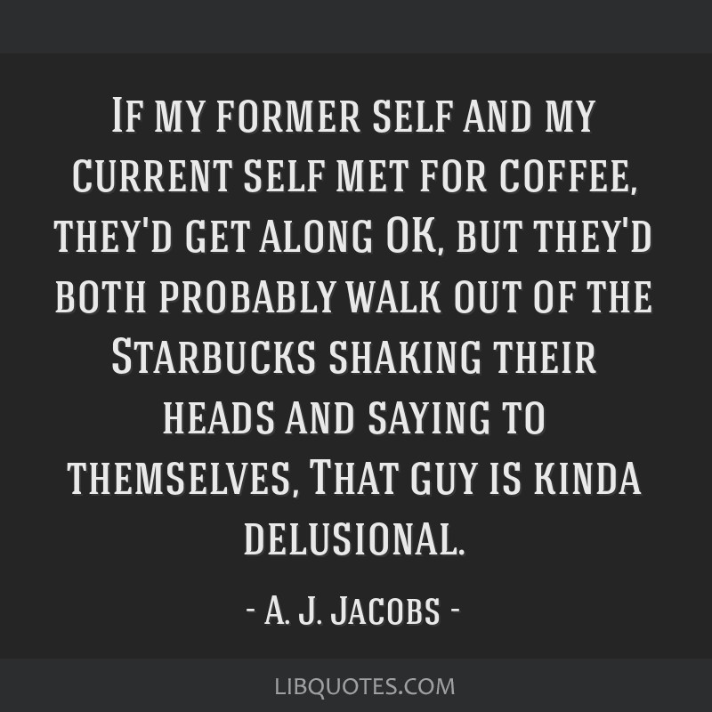 If my former self and my current self met for coffee, they'd get along OK, but they'd both probably walk out of the Starbucks shaking their heads and ...