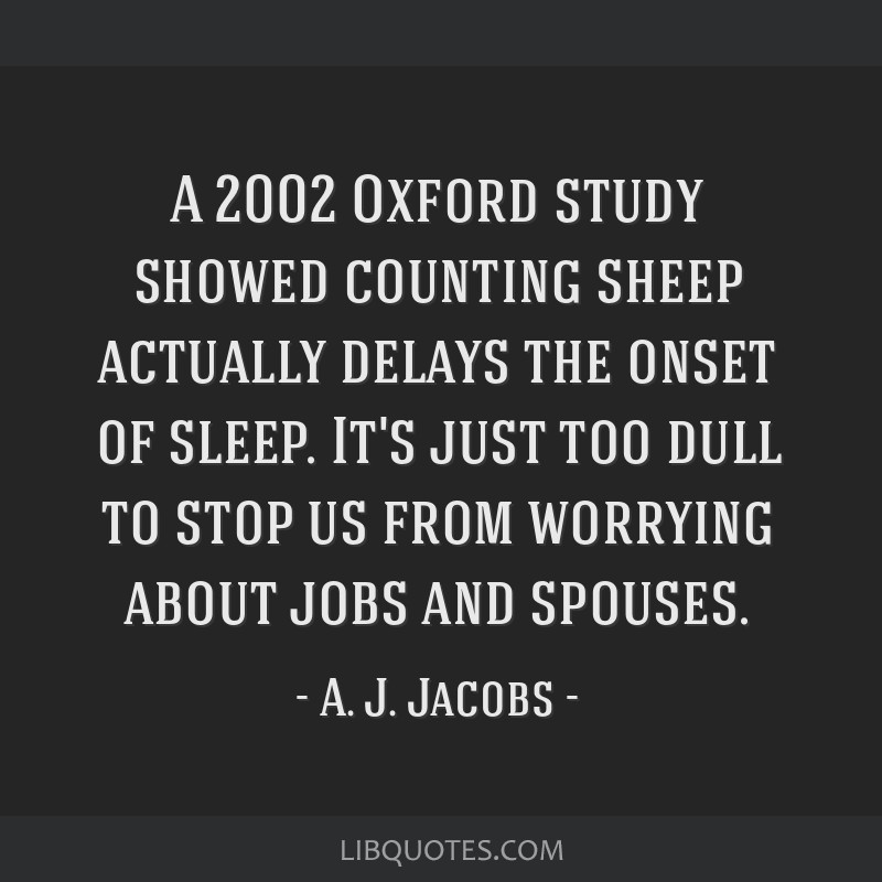 A 2002 Oxford study showed counting sheep actually delays the onset of sleep. It's just too dull to stop us from worrying about jobs and spouses.