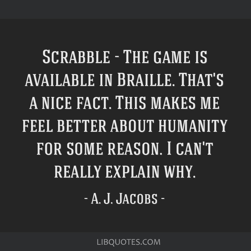 Scrabble - The game is available in Braille. That's a nice fact. This makes me feel better about humanity for some reason. I can't really explain why.