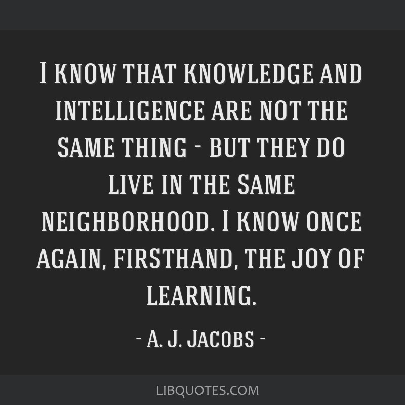 I know that knowledge and intelligence are not the same thing - but they do live in the same neighborhood. I know once again, firsthand, the joy of...