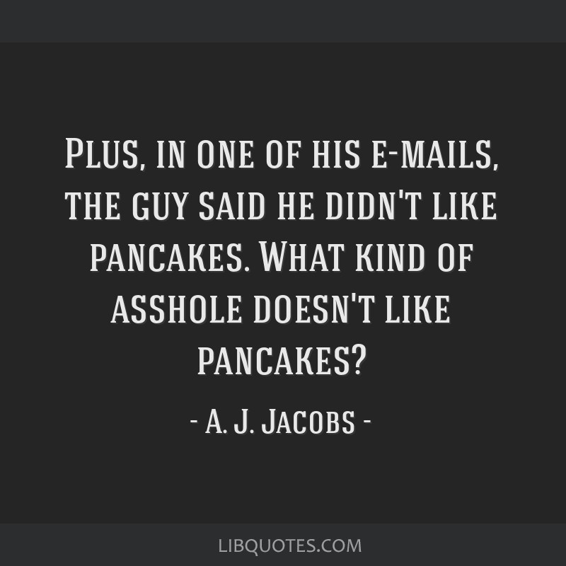 Plus, in one of his e-mails, the guy said he didn't like pancakes. What kind of asshole doesn't like pancakes?