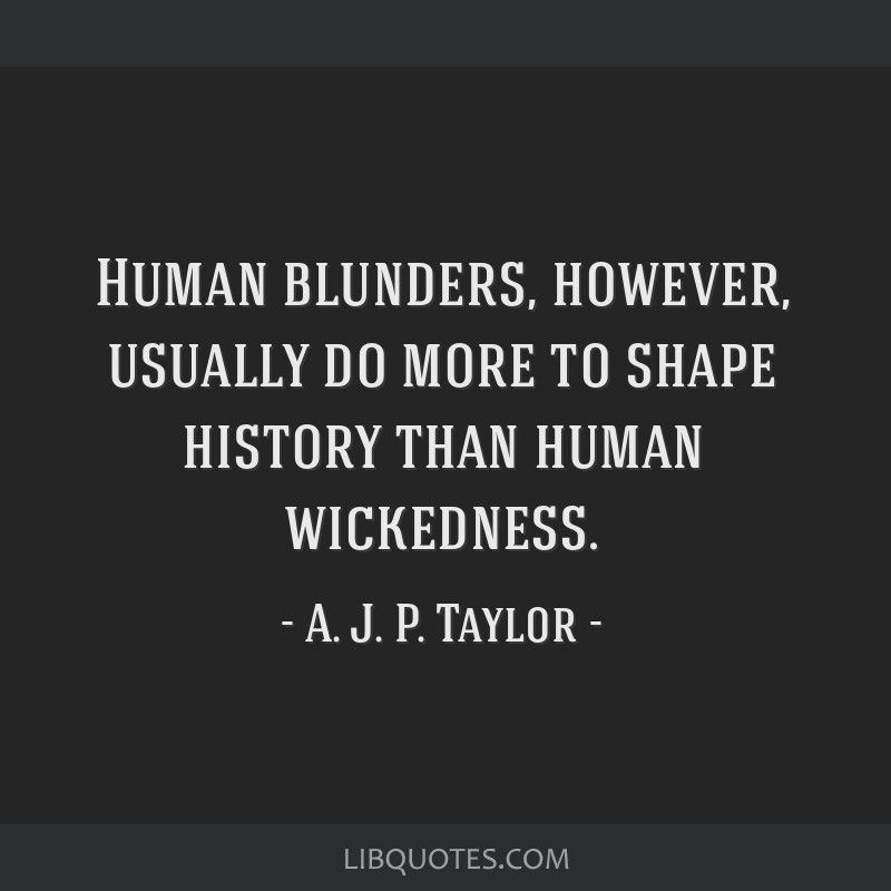 Human blunders, however, usually do more to shape history than human wickedness.