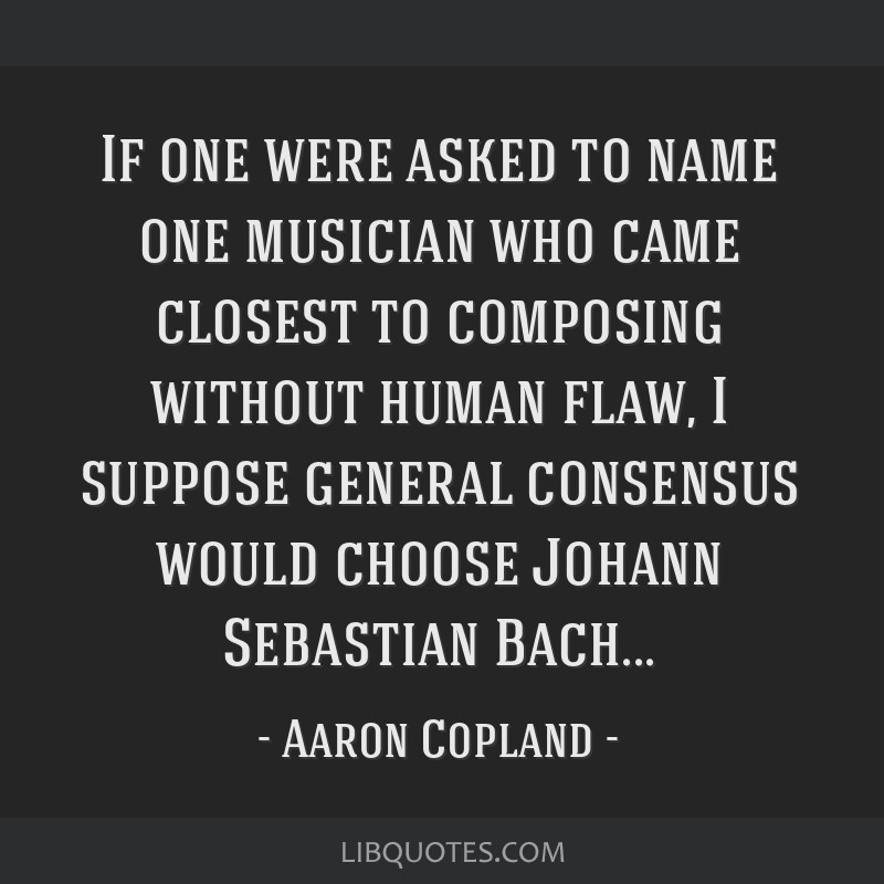 If one were asked to name one musician who came closest to composing without human flaw, I suppose general consensus would choose Johann Sebastian...