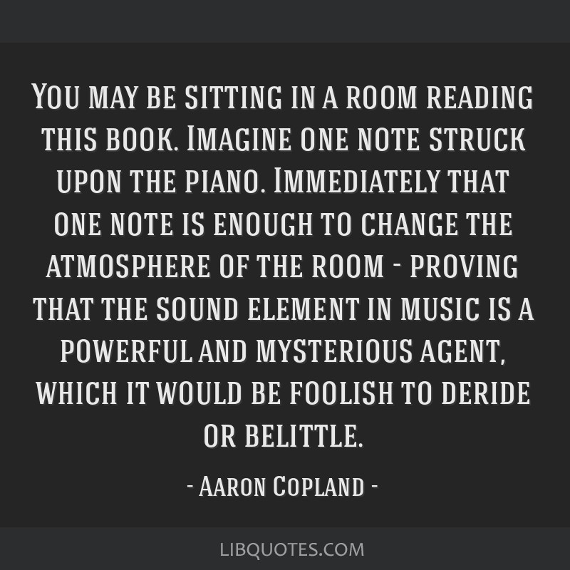 You may be sitting in a room reading this book. Imagine one note struck upon the piano. Immediately that one note is enough to change the atmosphere...