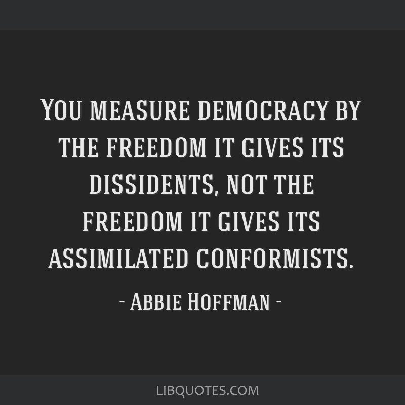 You measure democracy by the freedom it gives its dissidents, not the freedom it gives its assimilated conformists.