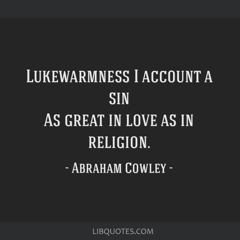 Lukewarmness I account a sin As great in love as in religion.