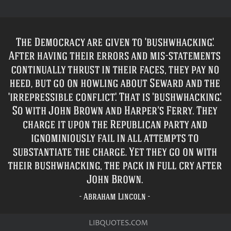 The Democracy are given to 'bushwhacking'. After having their errors and mis-statements continually thrust in their faces, they pay no heed, but go...