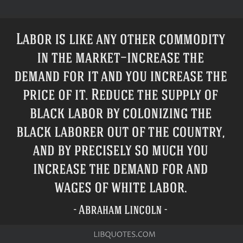 Labor is like any other commodity in the market—increase the demand for it and you increase the price of it. Reduce the supply of black labor by...