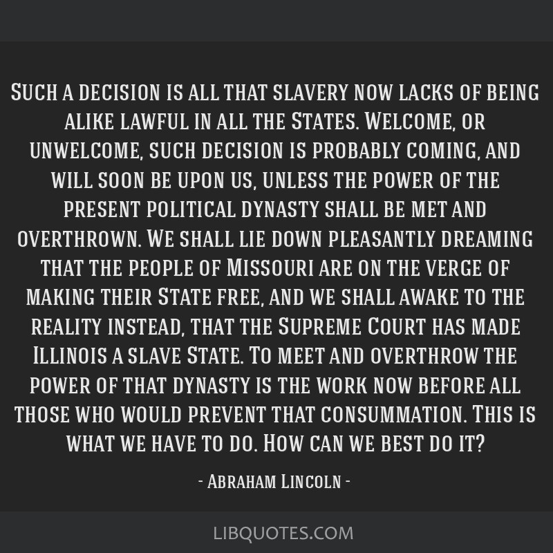 Such a decision is all that slavery now lacks of being alike lawful in all the States. Welcome, or unwelcome, such decision is probably coming, and...
