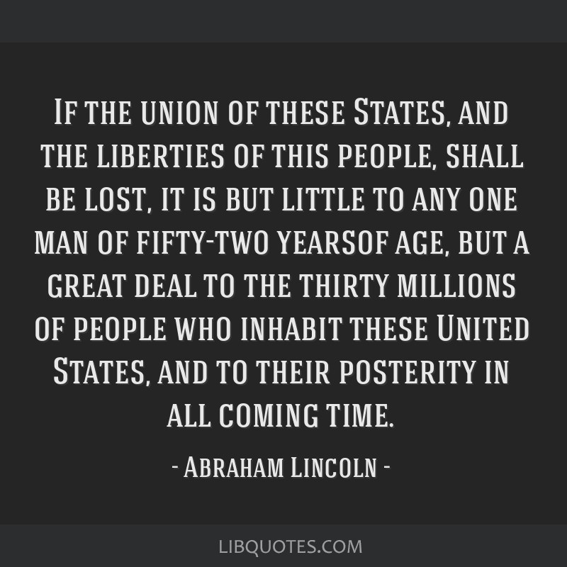 If the union of these States, and the liberties of this people, shall be lost, it is but little to any one man of fifty-two yearsof age, but a great...