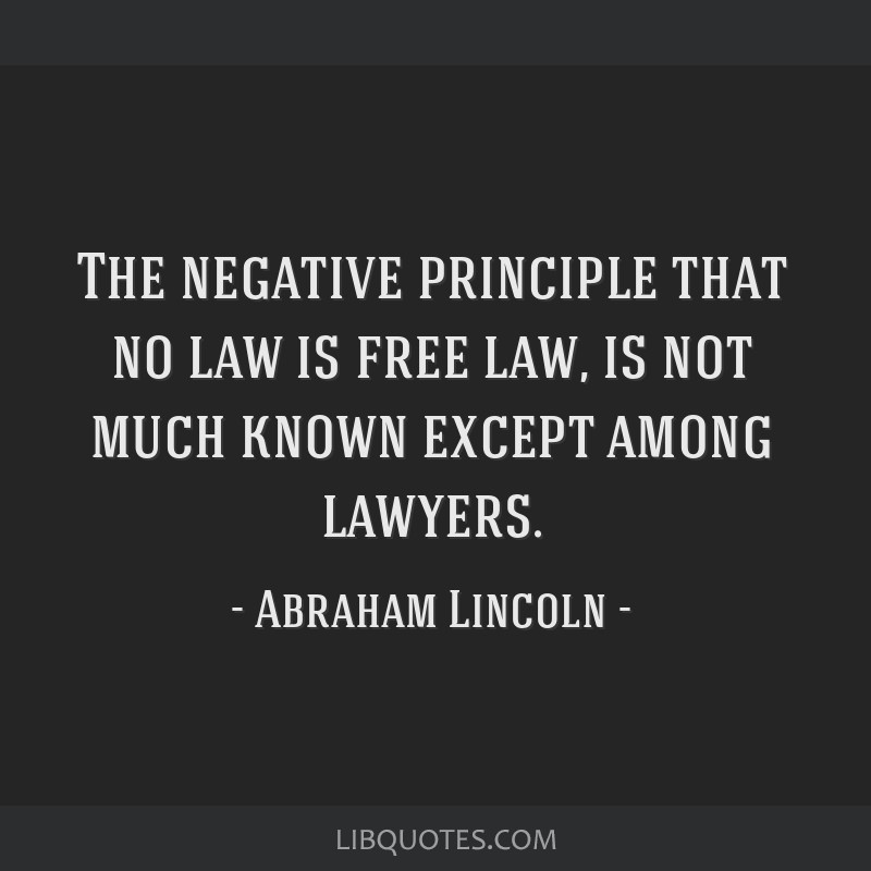 The negative principle that no law is free law, is not much known except among lawyers.