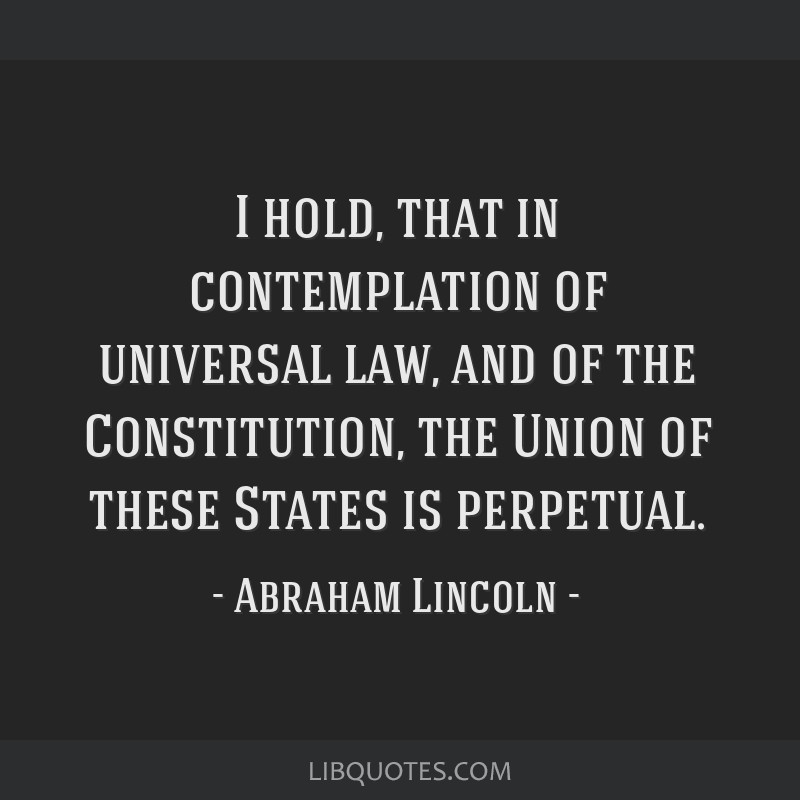 I hold, that in contemplation of universal law, and of the Constitution, the Union of these States is perpetual.