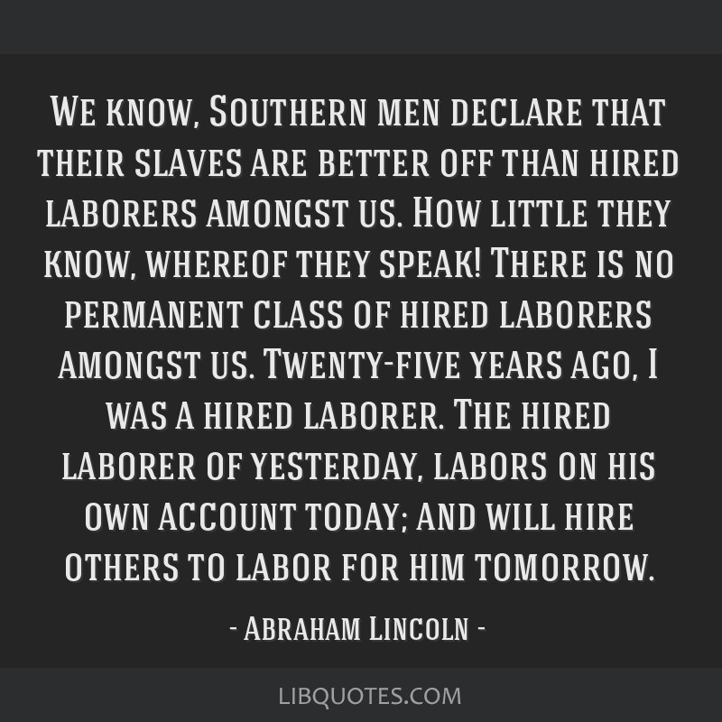 We know, Southern men declare that their slaves are better off than hired laborers amongst us. How little they know, whereof they speak! There is no...