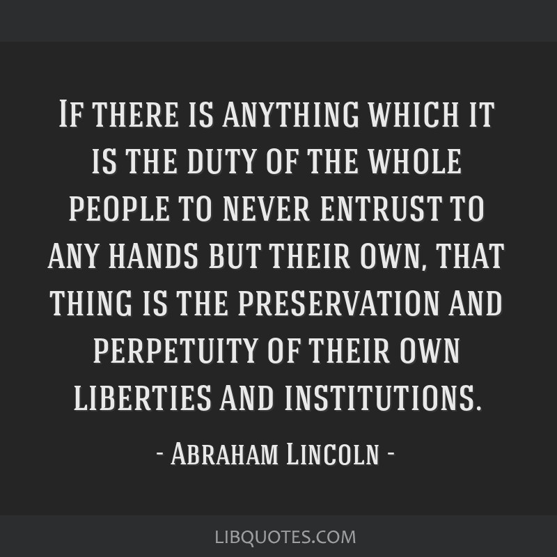 If there is anything which it is the duty of the whole people to never entrust to any hands but their own, that thing is the preservation and...