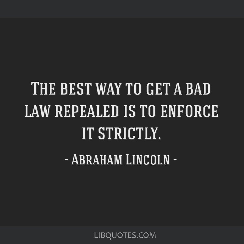 The best way to get a bad law repealed is to enforce it strictly.