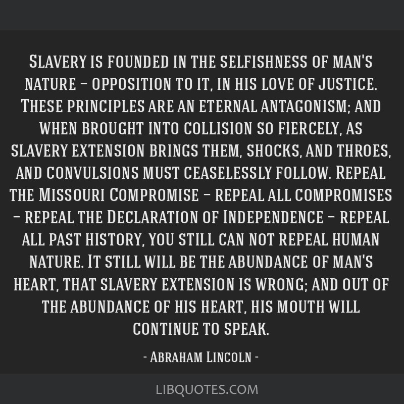Slavery is founded in the selfishness of man's nature — opposition to it, in his love of justice. These principles are an eternal antagonism; and...