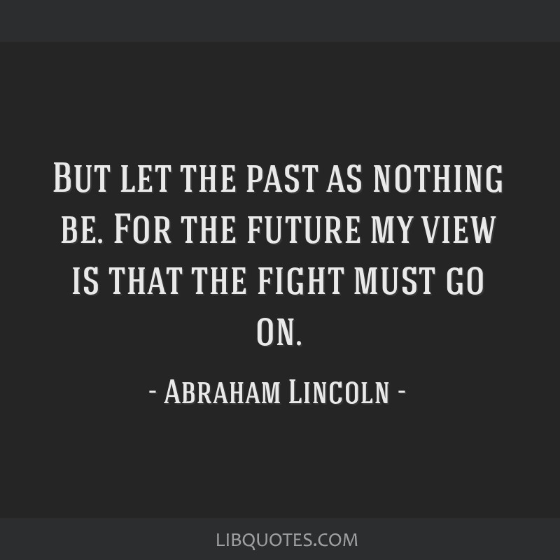 But let the past as nothing be. For the future my view is that the fight must go on.