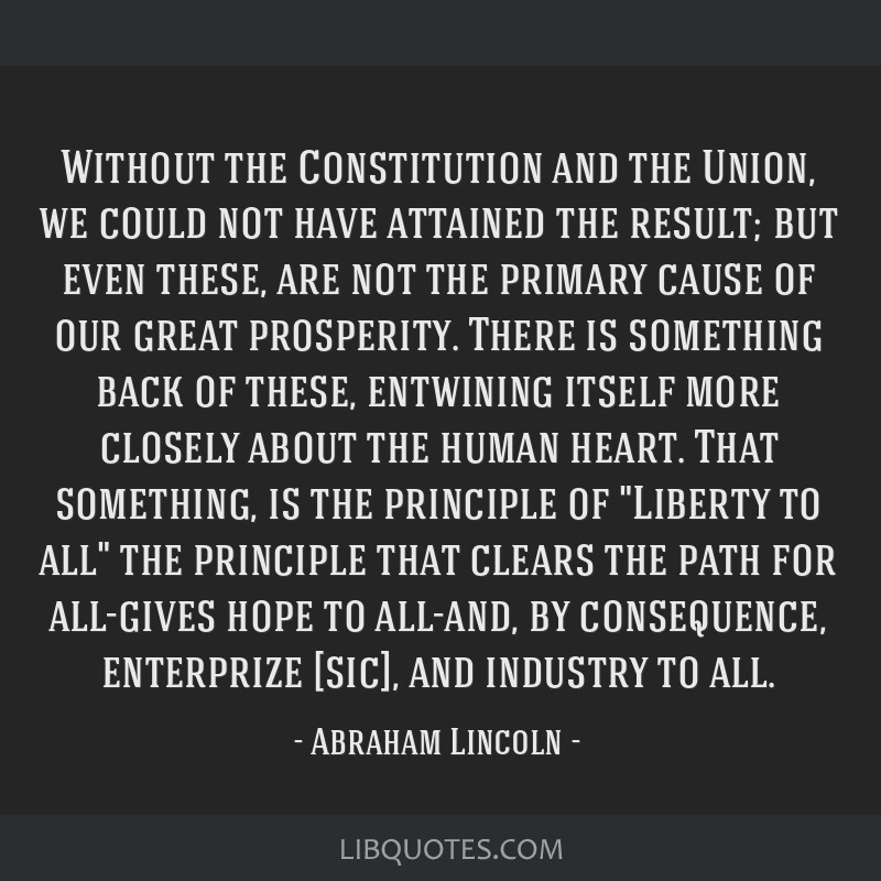 Without the Constitution and the Union, we could not have attained the result; but even these, are not the primary cause of our great prosperity....