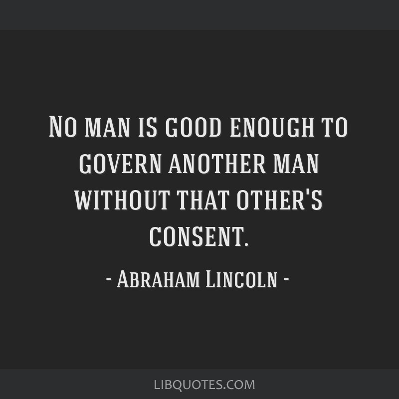 No man is good enough to govern another man without that other's consent.