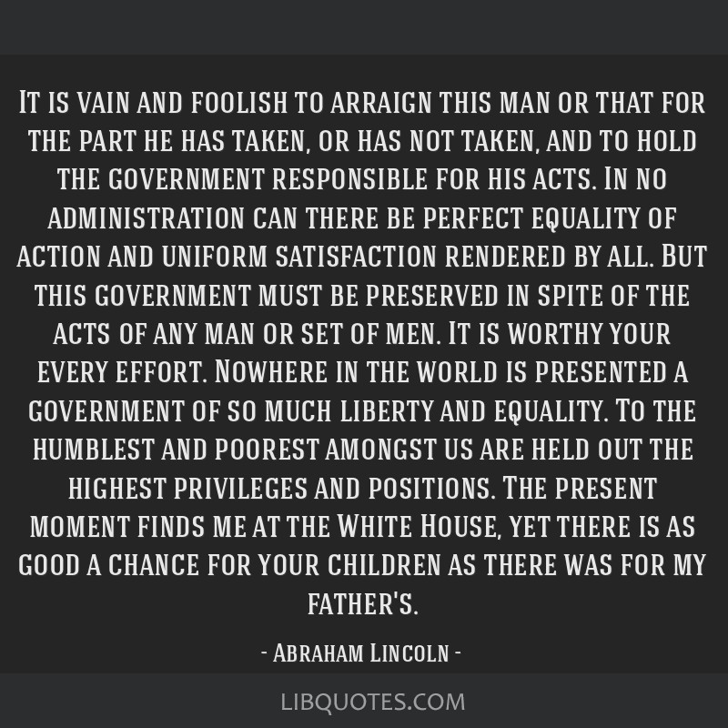 It is vain and foolish to arraign this man or that for the part he has taken, or has not taken, and to hold the government responsible for his acts....