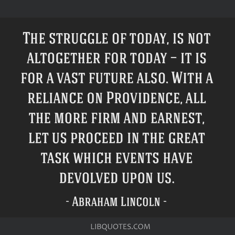 The struggle of today, is not altogether for today — it is for a vast future also. With a reliance on Providence, all the more firm and earnest,...