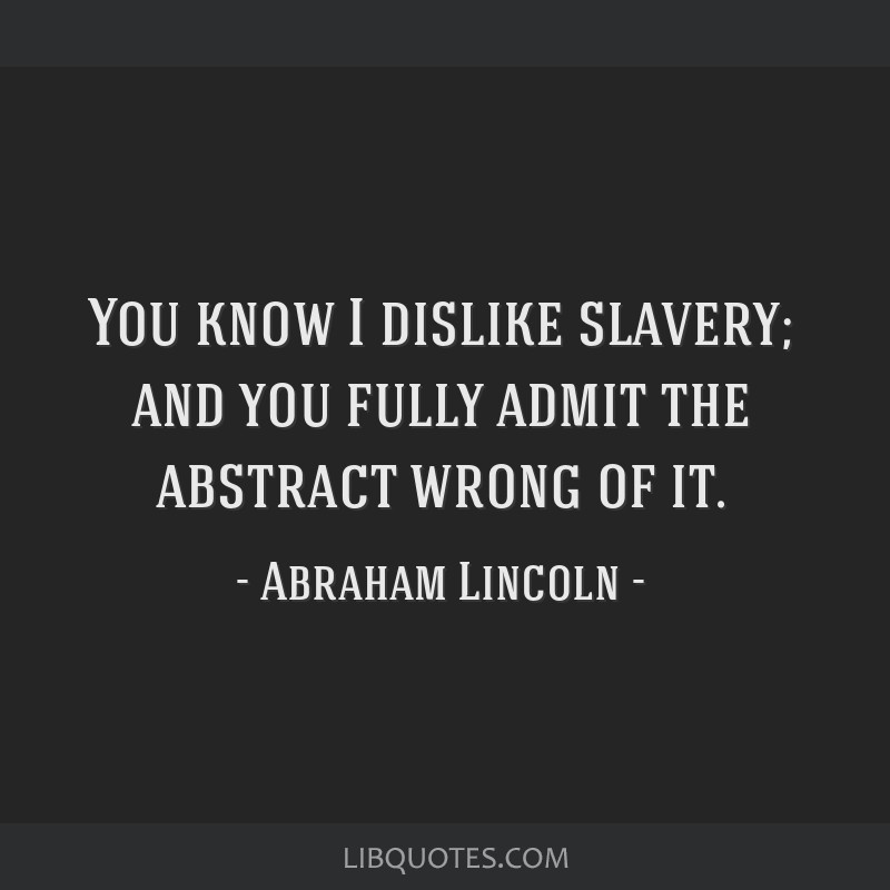 You know I dislike slavery; and you fully admit the abstract wrong of it.