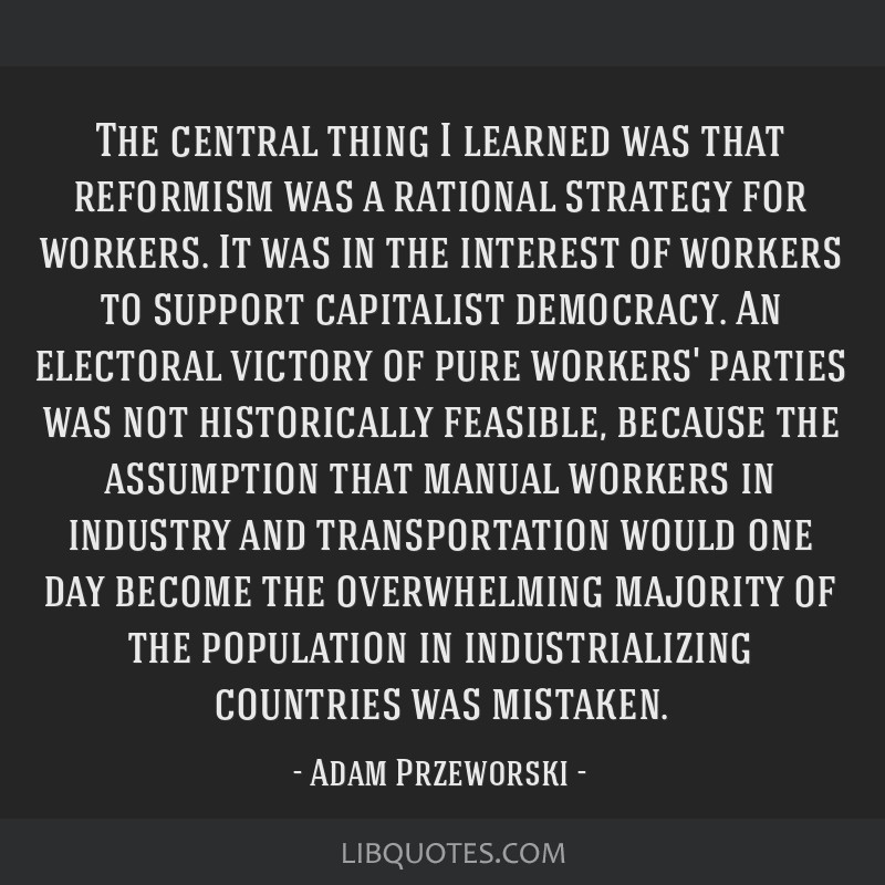 The central thing I learned was that reformism was a rational strategy for workers. It was in the interest of workers to support capitalist...