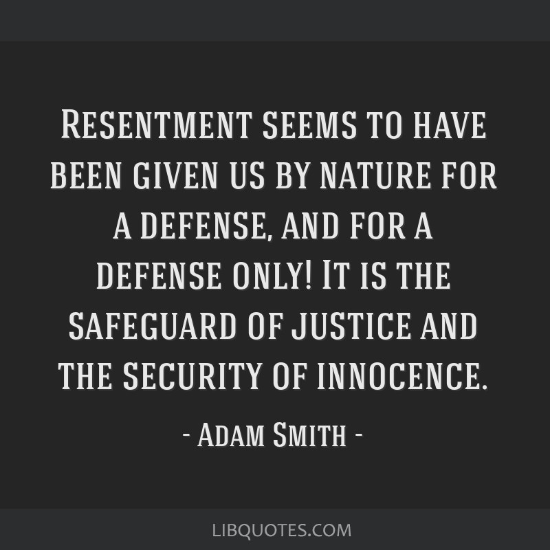 Resentment seems to have been given us by nature for a defense, and for a defense only! It is the safeguard of justice and the security of innocence.