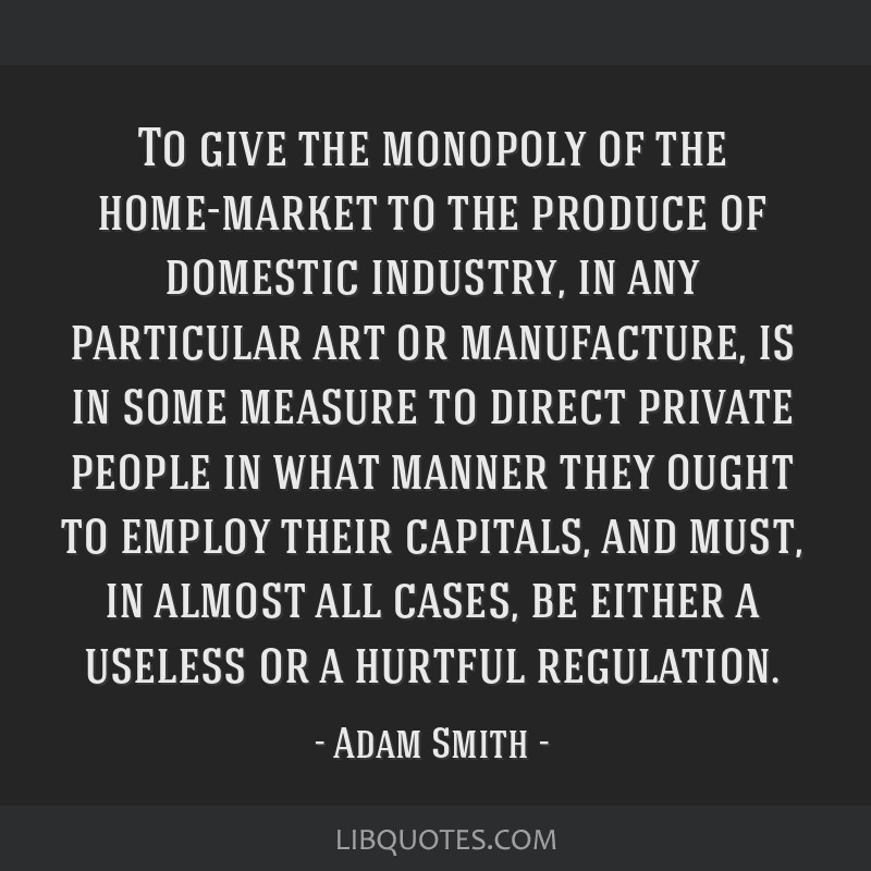 To give the monopoly of the home-market to the produce of domestic industry, in any particular art or manufacture, is in some measure to direct...