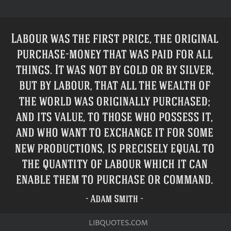 Labour was the first price, the original purchase-money that was paid for all things. It was not by gold or by silver, but by labour, that all the...