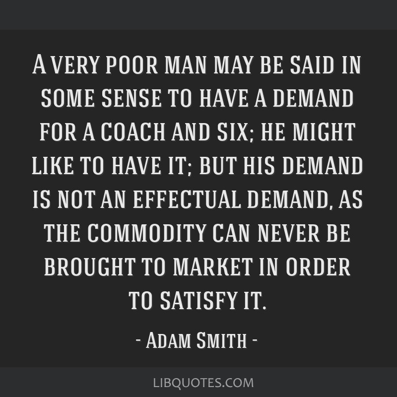A very poor man may be said in some sense to have a demand for a coach and six; he might like to have it; but his demand is not an effectual demand,...
