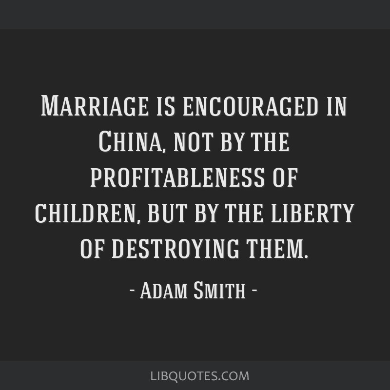 Marriage is encouraged in China, not by the profitableness of children, but by the liberty of destroying them.