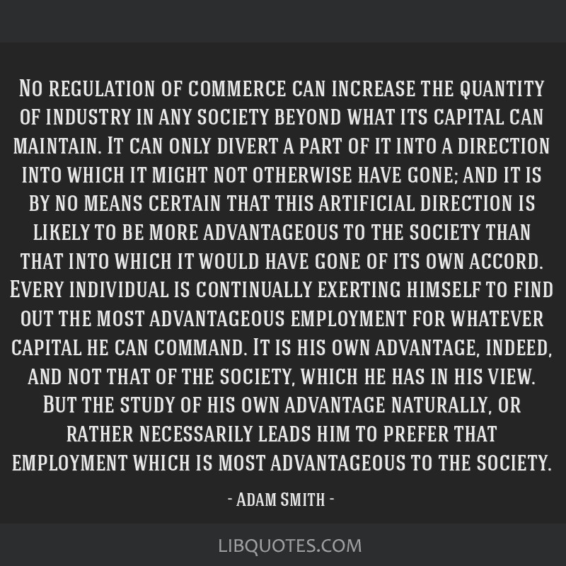 No regulation of commerce can increase the quantity of industry in any society beyond what its capital can maintain. It can only divert a part of it...