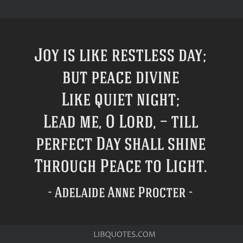 Joy is like restless day; but peace divine Like quiet night; Lead me, O Lord, — till perfect Day shall shine Through Peace to Light.