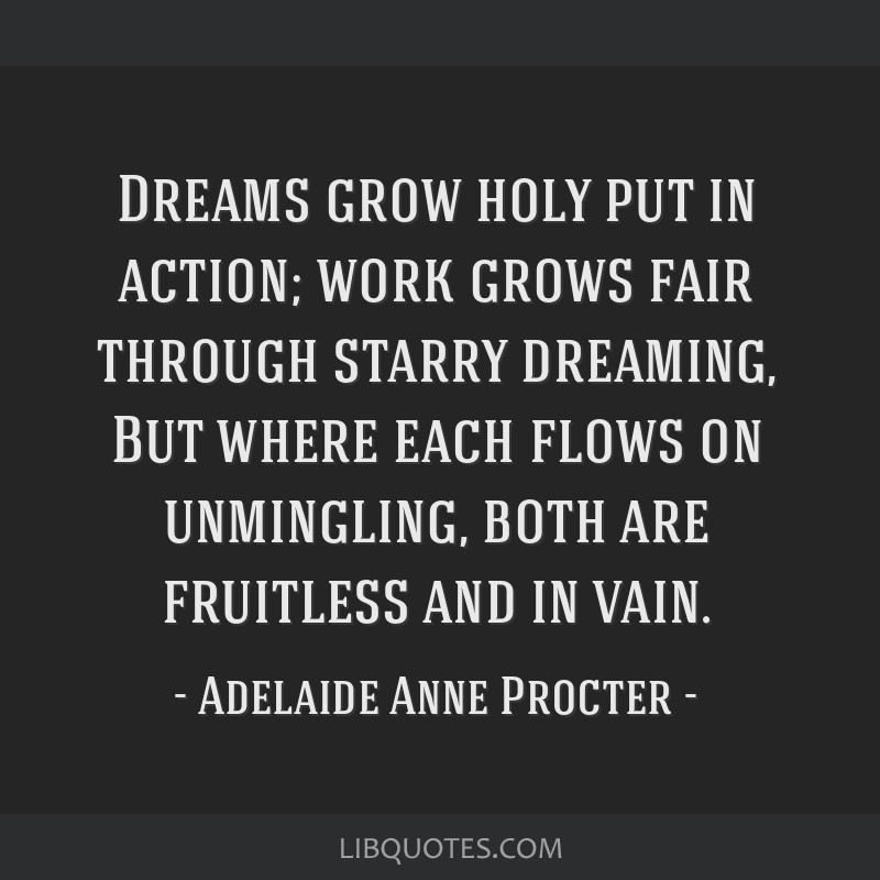 Dreams grow holy put in action; work grows fair through starry dreaming, But where each flows on unmingling, both are fruitless and in vain.