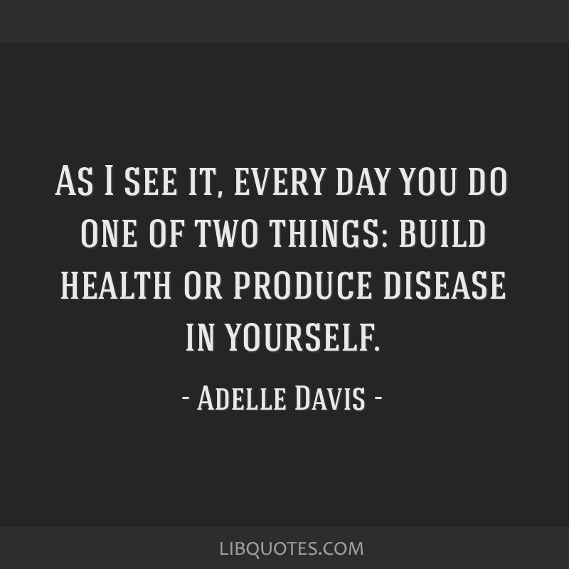 As I see it, every day you do one of two things: build health or produce disease in yourself.